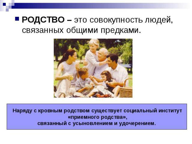 РОДСТВО – это совокупность людей, связанных общими предками. Наряду с кровным родством существует социальный институт «приемного родства», связанный с усыновлением и удочерением.
