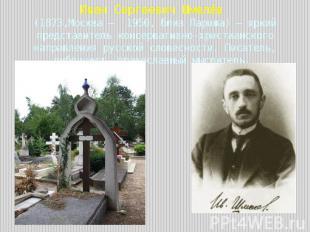 Иван Сергеевич Шмелёв (1873,Москва — 1950, близ Парижа) — яркий представитель ко