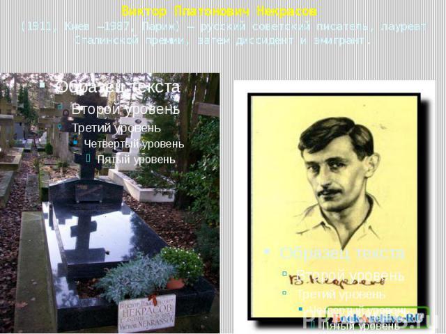 Виктор Платонович Некрасов (1911, Киев —1987, Париж)— русский советский писатель, лауреат Сталинской премии, затем диссидент и эмигрант.