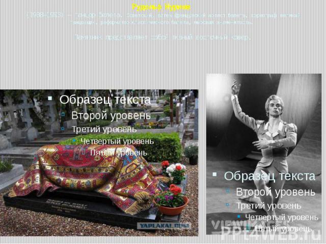 Рудольф Нуриев (1938—1993) — танцор балета. Советский, затем французский артист балета, хореограф великий танцовщик, реформатор классического балета, мировая знаменитость. Памятник представляет собой тканый восточный ковер.