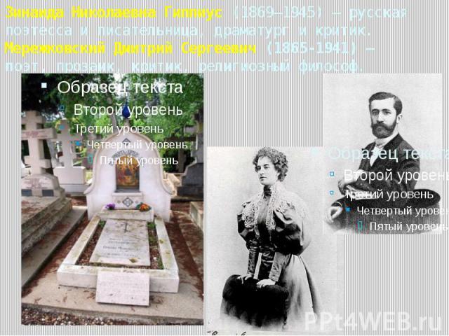 Зинаида Николаевна Гиппиус (1869—1945) — русская поэтесса и писательница, драматург и критик. Мережковский Дмитрий Сергеевич (1865-1941) – поэт, прозаик, критик, религиозный философ.