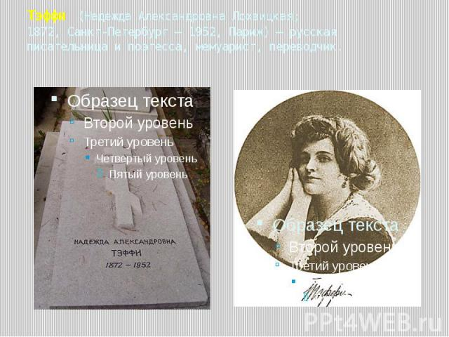 Тэффи (Надежда Александровна Лохвицкая; 1872, Санкт-Петербург — 1952, Париж) — русская писательница и поэтесса, мемуарист, переводчик.