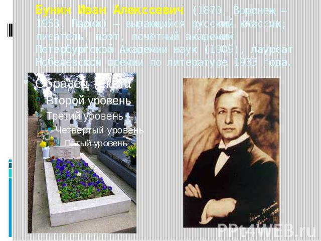 Бунин Иван Алекссевич (1870, Воронеж —1953, Париж) — выдающийся русский классик; писатель, поэт, почётный академик Петербургской Академии наук (1909), лауреат Нобелевской премии по литературе 1933 года.