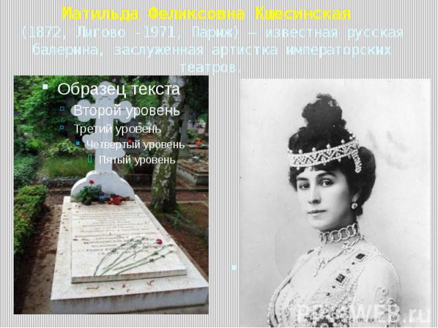 Матильда Феликсовна Кшесинская (1872, Лигово -1971, Париж) — известная русская балерина, заслуженная артистка императорских театров.