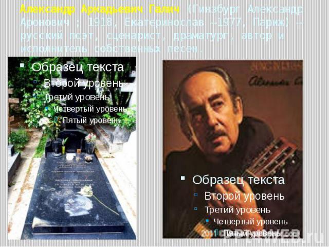Александр Аркадьевич Галич (Гинзбург Александр Аронович ; 1918, Екатеринослав —1977, Париж) — русский поэт, сценарист, драматург, автор и исполнитель собственных песен.