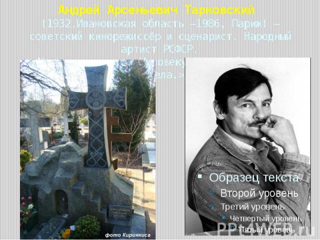 Андрей Арсеньевич Тарковский (1932,Ивановская область —1986, Париж) — советский кинорежиссёр и сценарист. Народный артист РСФСР.На могиле слова:»Человеку, который увидел ангела.»