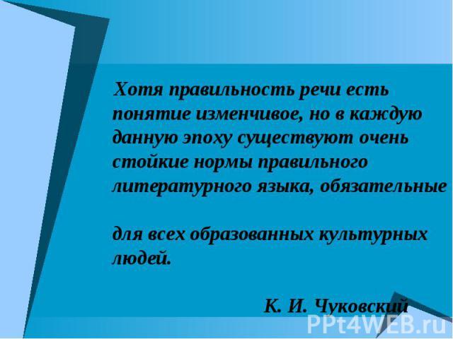 Хотя правильность речи есть понятие изменчивое, но в каждую данную эпоху существуют очень стойкие нормы правильного литературного языка, обязательные для всех образованных культурных людей. К. И. Чуковский