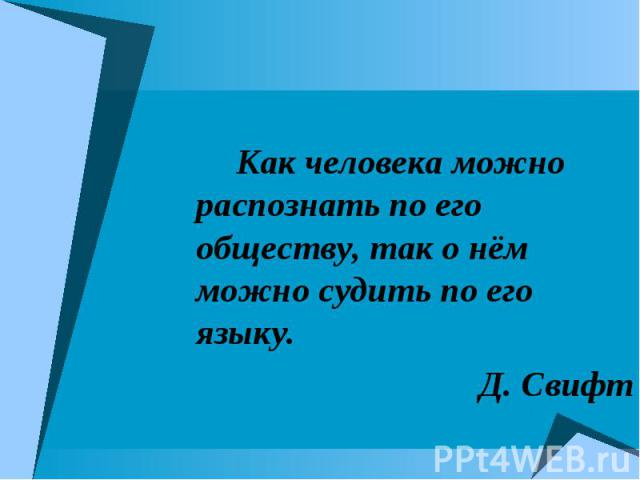 Как человека можно распознать по его обществу, так о нём можно судить по его языку.Д. Свифт
