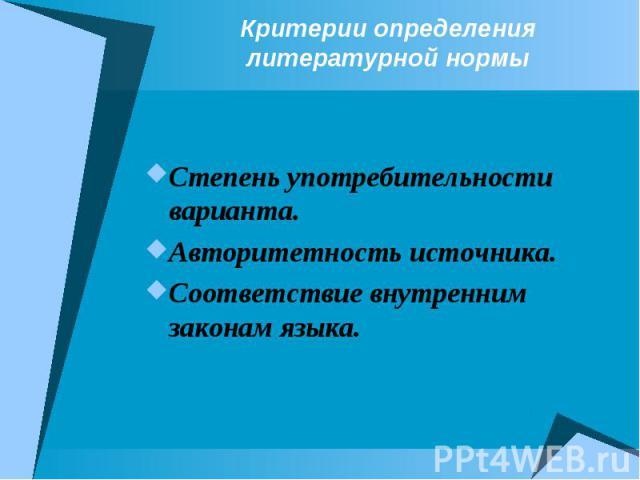 Критерии определения литературной нормыСтепень употребительности варианта.Авторитетность источника.Соответствие внутренним законам языка.