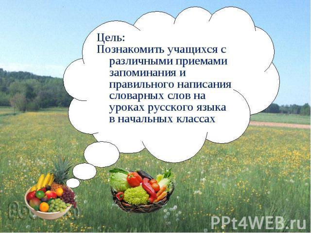 Цель:Познакомить учащихся с различными приемами запоминания и правильного написания словарных слов на уроках русского языка в начальных классах