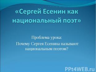 «Сергей Есенин как национальный поэт» Проблема урока: Почему Сергея Есенина назы