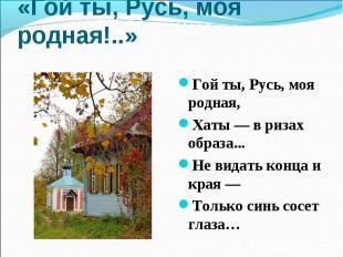 «Гой ты, Русь, моя родная!..» Гой ты, Русь, моя родная,Хаты — в ризах образа...Н