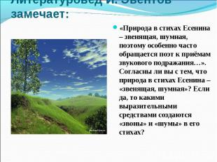 Литературовед И. Эвентов замечает:«Природа в стихах Есенина – звенящая, шумная,
