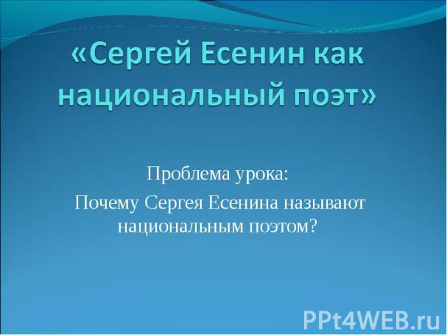 «Сергей Есенин как национальный поэт» Проблема урока: Почему Сергея Есенина называют национальным поэтом?