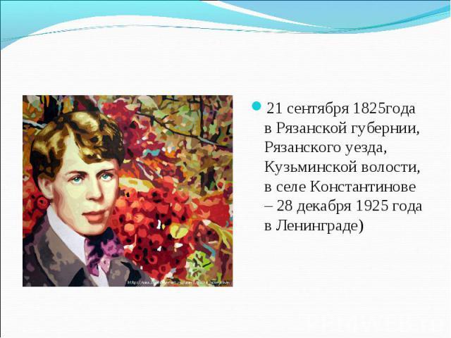21 сентября 1825года в Рязанской губернии, Рязанского уезда, Кузьминской волости, в селе Константинове – 28 декабря 1925 года в Ленинграде)