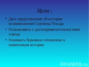 Цели :Дать представление об истории возникновения Сергиева ПосадаПознакомить с д