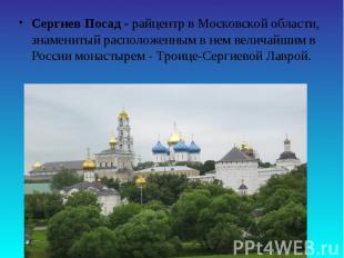Сергиев Посад - райцентр в Московской области, знаменитый расположенным в нем ве