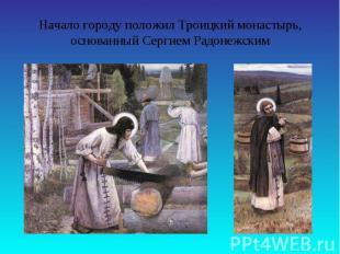 Начало городу положил Троицкий монастырь, основанный Сергием Радонежским