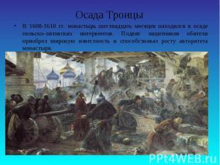 Осада ТроицыВ 1608-1610 гг. монастырь шестнадцать месяцев находился в осаде поль