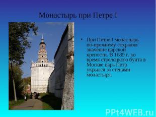 Монастырь при Петре IПри Петре I монастырь по-прежнему сохранял значение царской