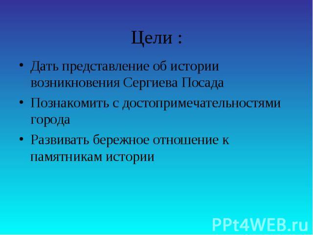 Цели :Дать представление об истории возникновения Сергиева ПосадаПознакомить с достопримечательностями городаРазвивать бережное отношение к памятникам истории