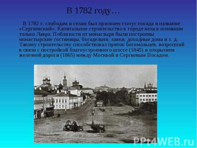 В 1782 году… В 1782 г. слободам и селам был присвоен статус посада и название «Сергиевский». Капитальное строительство в городе вела в основном только Лавра. Поблизости от монастыря были построены монастырские гостиницы, богадельни, лавки, доходные …