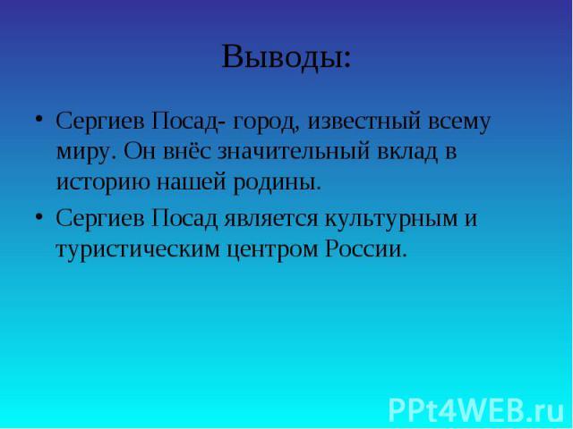 Выводы:Сергиев Посад- город, известный всему миру. Он внёс значительный вклад в историю нашей родины.Сергиев Посад является культурным и туристическим центром России.