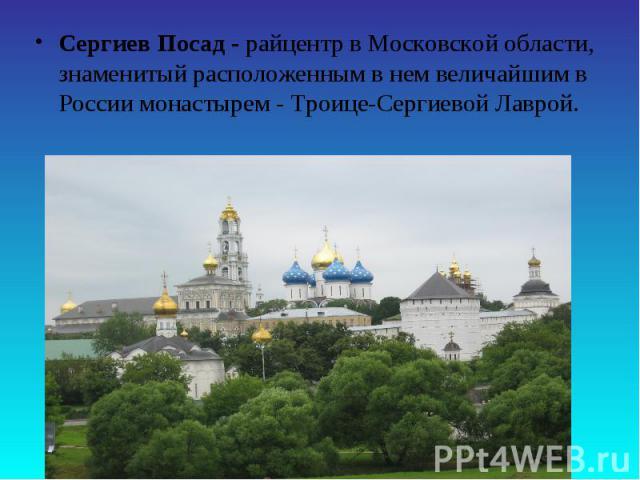 Сергиев Посад - райцентр в Московской области, знаменитый расположенным в нем величайшим в России монастырем - Троице-Сергиевой Лаврой.
