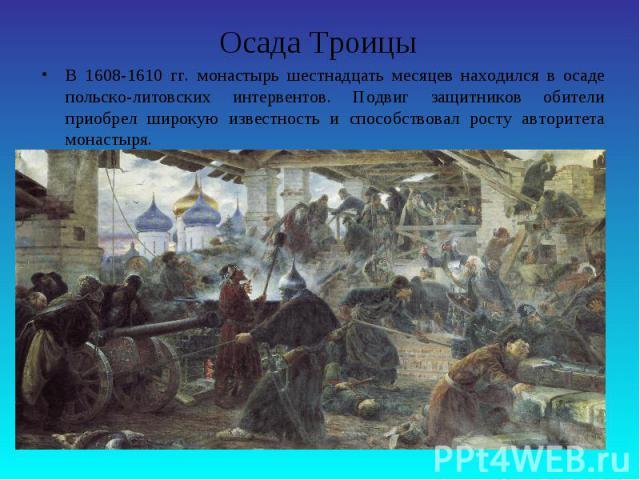 Осада ТроицыВ 1608-1610 гг. монастырь шестнадцать месяцев находился в осаде польско-литовских интервентов. Подвиг защитников обители приобрел широкую известность и способствовал росту авторитета монастыря.