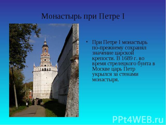 Монастырь при Петре IПри Петре I монастырь по-прежнему сохранял значение царской крепости. В 1689 г. во время стрелецкого бунта в Москве царь Петр укрылся за стенами монастыря.
