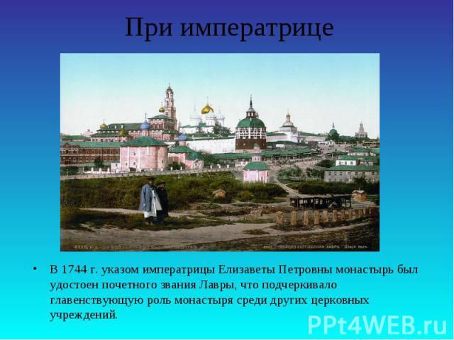 При императрицеВ 1744 г. указом императрицы Елизаветы Петровны монастырь был удостоен почетного звания Лавры, что подчеркивало главенствующую роль монастыря среди других церковных учреждений.