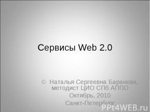 Сервисы Web 2.0 © Наталья Сергеевна Баранова, методист ЦИО СПб АППО Октябрь, 201