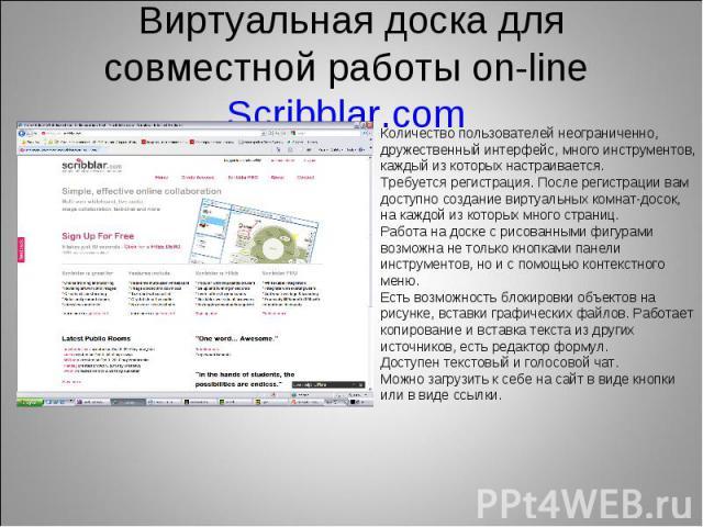 Виртуальная доска для совместной работы on-line Scribblar.com Количество пользователей неограниченно, дружественный интерфейс, много инструментов, каждый из которых настраивается.Требуется регистрация. После регистрации вам доступно создание виртуал…