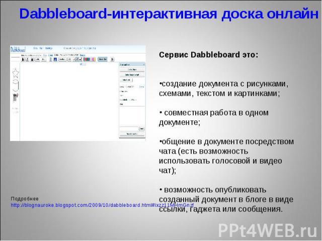 Dabbleboard-интерактивная доска онлайн Сервис Dabbleboard это:создание документа с рисунками, схемами, текстом и картинками; совместная работа в одном документе;общение в документе посредством чата (есть возможность использовать голосовой и видео ча…