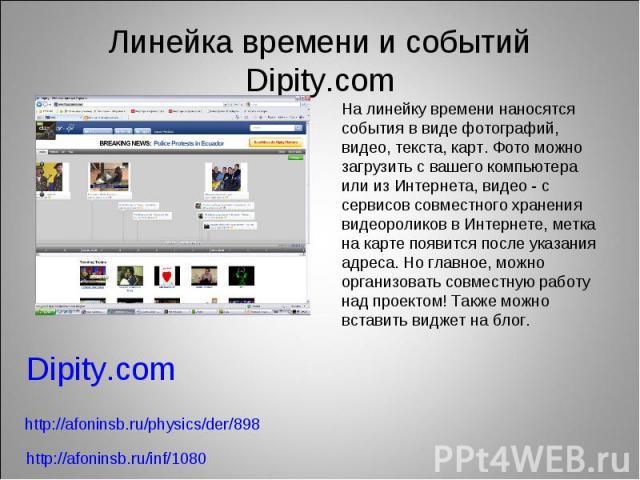 Линейка времени и событий Dipity.comНа линейку времени наносятся события в виде фотографий, видео, текста, карт. Фото можно загрузить с вашего компьютера или из Интернета, видео - с сервисов совместного хранения видеороликов в Интернете, метка на ка…