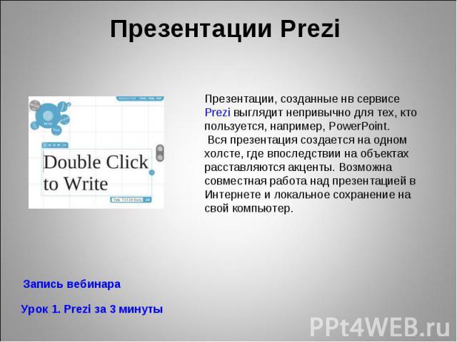 Презентации Prezi Презентации, созданные нв сервисе Prezi выглядит непривычно для тех, кто пользуется, например, PowerPoint. Вся презентация создается на одном холсте, где впоследствии на объектах расставляются акценты. Возможна совместная работа на…