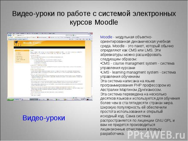 Видео-уроки по работе с системой электронных курсов MoodleMoodle - модульная объектно-ориентированная динамическая учебная среда. Moodle - это пакет, который обычно определяют как CMS или LMS. Эти абревиатуры можно расшифровать следующим образом:CMS…