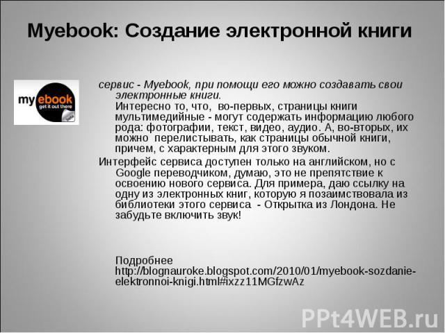 Myebook: Создание электронной книги сервис - Myebook, при помощи его можно создавать свои электронные книги.Интересно то, что, во-первых, страницы книги мультимедийные - могут содержать информацию любого рода: фотографии, текст, видео, аудио. А, в…