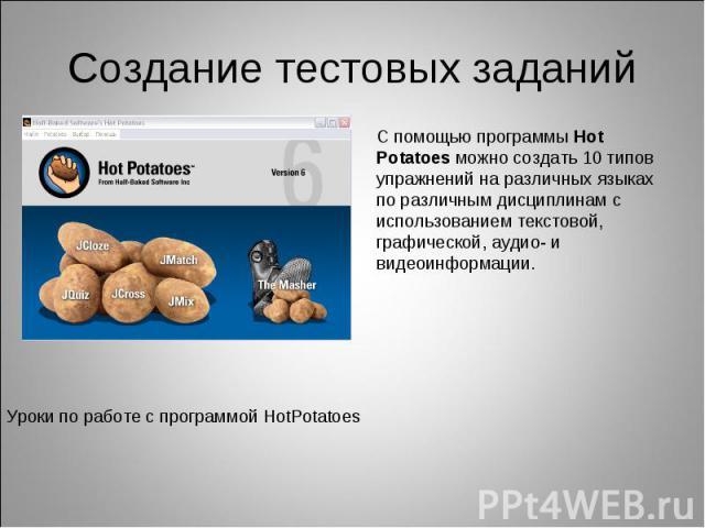Создание тестовых заданийС помощью программы Hot Potatoes можно создать 10 типов упражнений на различных языках по различным дисциплинам с использованием текстовой, графической, аудио- и видеоинформации.