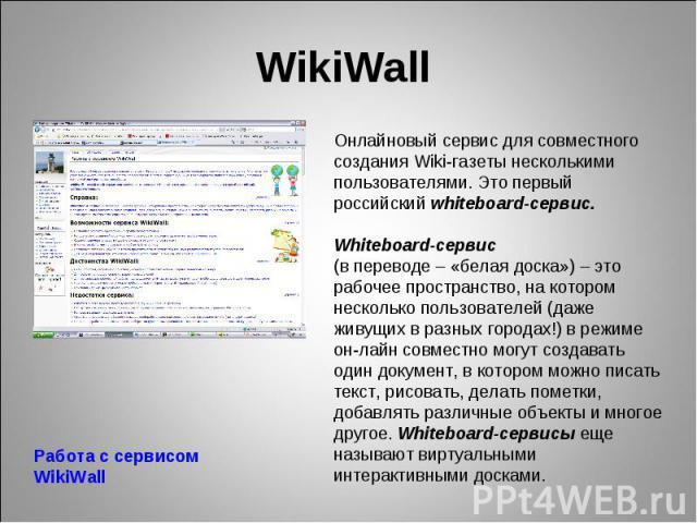 WikiWall Онлайновый сервис для совместного создания Wiki-газеты несколькими пользователями. Это первый российский whiteboard-сервис. Whiteboard-сервис (в переводе – «белая доска») – это рабочее пространство, на котором несколько пользователей (даже …