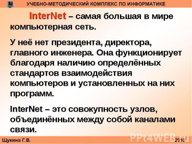 InterNet – самая большая в мире компьютерная сеть. У неё нет президента, директора, главного инженера. Она функционирует благодаря наличию определённых стандартов взаимодействия компьютеров и установленных на них программ.InterNet – это совокупность…