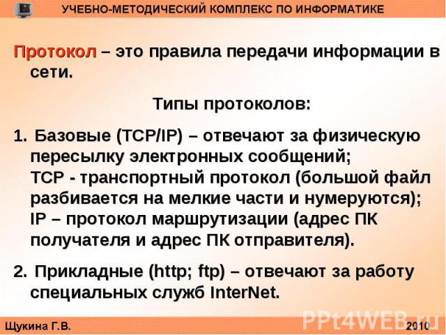 Протокол – это правила передачи информации в сети.Типы протоколов: Базовые (TCP/IP) – отвечают за физическую пересылку электронных сообщений;TCP - транспортный протокол (большой файл разбивается на мелкие части и нумеруются);IP – протокол маршрутиза…