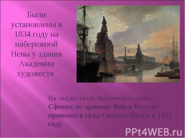 Были установлены в 1834 году на набережной Невы у здания Академии художеств. На пьедесталах высечена надпись: Сфинкс из древних Фив в Египте привезен в град Святого Петра в 1832 году