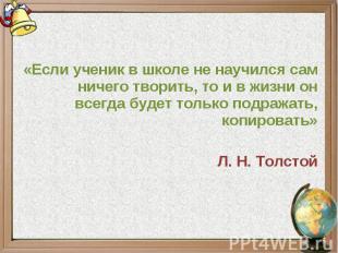 «Если ученик в школе не научился сам ничего творить, то и в жизни он всегда буде