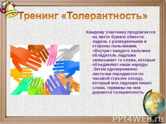 Тренинг «Толерантность»Каждому участнику предлагается на листе бумаги обвести ладонь с разведенными в стороны пальчиками. «Внутри» каждого пальчика обладатель ладошки записывает те слова, которые объединяют наши народы .Затем одновременно листочки п…
