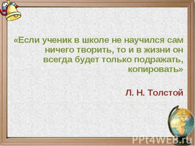 «Если ученик в школе не научился сам ничего творить, то и в жизни он всегда будет только подражать, копировать»Л. Н. Толстой