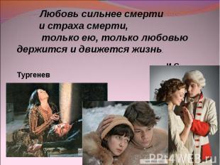 Любовь сильнее смерти и страха смерти, только ею, только любовью держится и движ