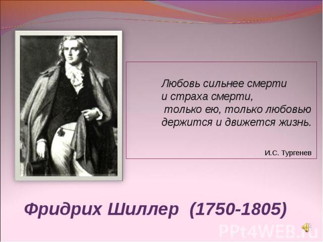 Любовь сильнее смерти и страха смерти, только ею, только любовью держится и движется жизнь. И.С. Тургенев Фридрих Шиллер (1750-1805)