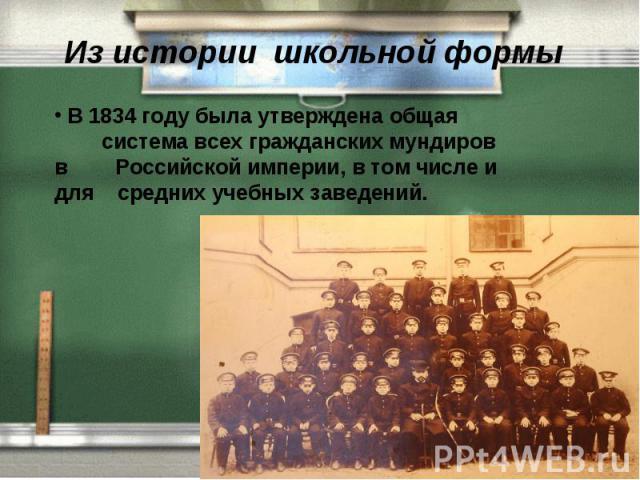 Из истории школьной формы В 1834 году была утверждена общая система всех гражданских мундиров в Российской империи, в том числе и для средних учебных заведений.
