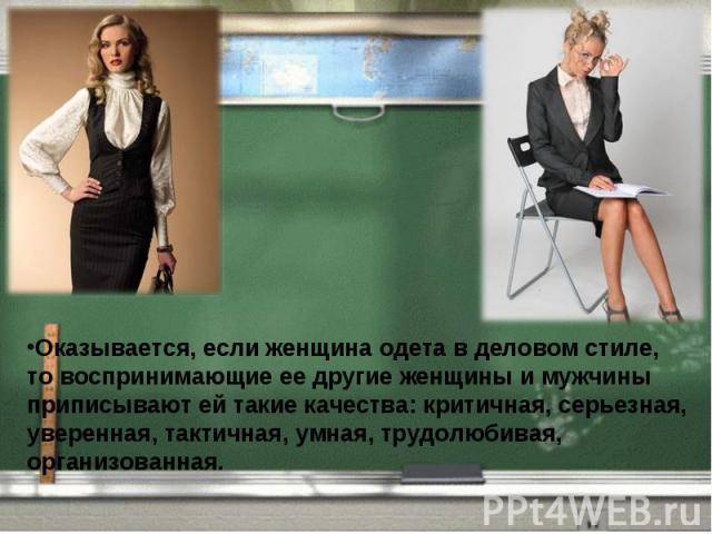 Оказывается, если женщина одета в деловом стиле, то воспринимающие ее другие женщины и мужчины приписывают ей такие качества: критичная, серьезная, уверенная, тактичная, умная, трудолюбивая, организованная.